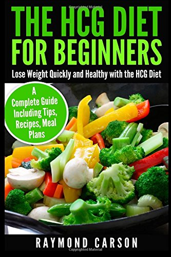 the-hcg-diet-for-beginners-lose-weight-quickly-and-healthy-with-the-hcg-diet-a-complete-guide-including-tips-recipes-meal-plans
