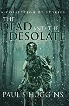 The Dead and the Desolate by Paul S Huggins