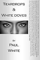 Teardrops & White Doves by Paul White