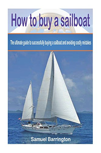 how-to-buy-a-sailboat-the-ultimate-guide-to-successfully-buying-a-sailboat-and-avoiding-costly-mistakes-sailboat-cruising-sailboat-maintenance-reviews-sailboat-construction-boat-buying