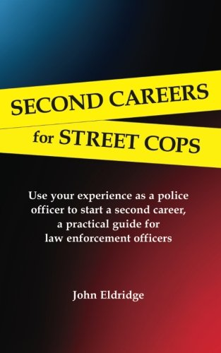 second-careers-for-street-cops-use-your-experience-as-a-police-officer-to-start-a-second-career-a-practical-guide-for-law-enforcement-officers