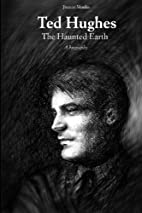 Ted Hughes: The Haunted Earth by Joanny…
