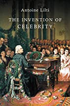The Invention of Celebrity by Antoine Lilti