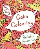 The Little Book of Calm Colouring: Portable…