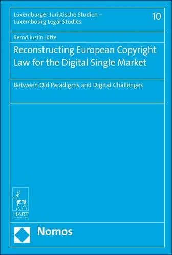 reconstructing-european-copyright-law-for-the-digital-single-market-between-old-paradigms-and-digital-challenges-luxemburger-juristische-studien-luxembourg-legal-studies