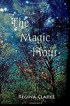 The Magic Hour by Regina Clarke