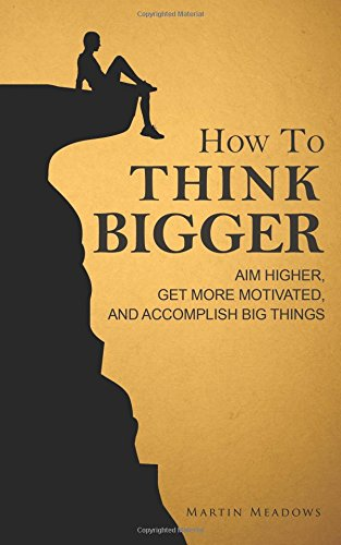 how-to-think-bigger-aim-higher-get-more-motivated-and-accomplish-big-things