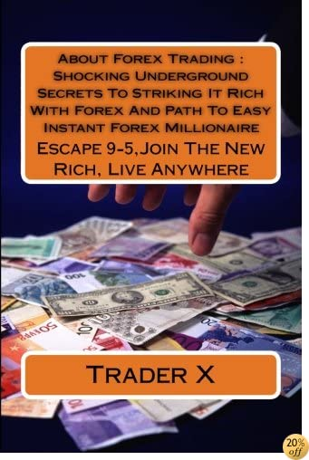 About Forex Trading : Shocking Underground Secrets To Striking It Rich With Forex And Path To Easy Instant Forex Millionaire: Escape 9-5, Join The New Rich, Live Anywhere