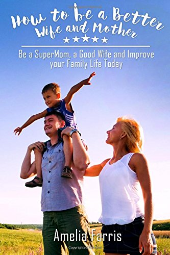 how-to-be-a-better-wife-and-mother-be-a-supermom-a-good-wife-and-improve-your-family-life-today