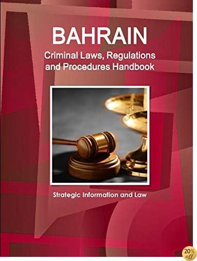 Bahrain Criminal Laws, Regulations and Procedures Handbook: Strategic Information, Regulations, Procedures (World Business and Investment Library)