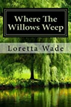 Where The Willows Weep by Loretta Wade