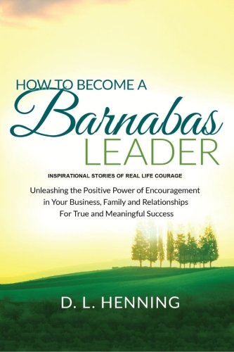 how-to-become-a-barnabas-leader-inspirational-stories-of-real-life-courage-unleashing-the-power-of-encouragement-in-your-business-family-and-relationships-for-true-and-meaningful-success