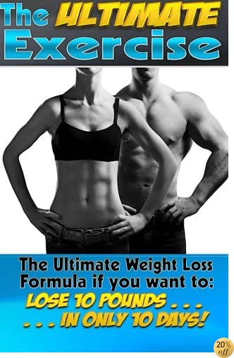 The Ultimate Exercise: Lose 10 Pounds of Fat. . . In Only 10 Days! The Ultimate Weight Loss Formula. (Unlimited Health & Fitness) (Volume 3)
