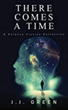 There Comes a Time by J. J. Green