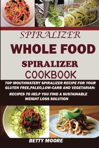 spiralizer-the-whole-food-spiralizer-cookbook-top-mouth-watery-spiralizer-recipes-for-your-gluten-free-paleo-low-carb-and-vegetarian-recipes-to-help-you-find-a-sustainable-weight-loss-solution