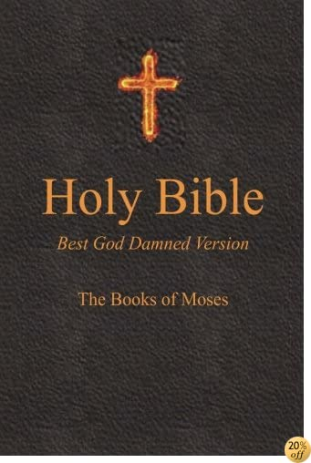 THoly Bible - Best God Damned Version - The Books of Moses: For atheists, agnostics, and fans of religious stupidity (Volume 1)