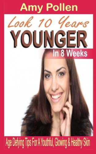 look-10-years-younger-in-8-weeks-age-defying-tips-for-a-youthful-glowing-healthy-skin