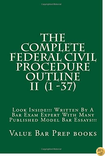 The Complete Federal Civil Procedure Outline II  (1 -37): Look Inside!!! Written By A Bar Exam Expert With Many Published Model Bar Essays!!!