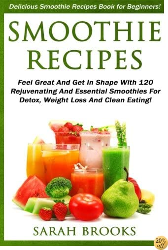 Smoothie Recipes: Delicious Smoothie Recipes Book For Beginners! - Feel Great And Get In Shape With 120 Rejuvenating And Essential Smoothies For Detox, Weight Loss And Clean Eating!