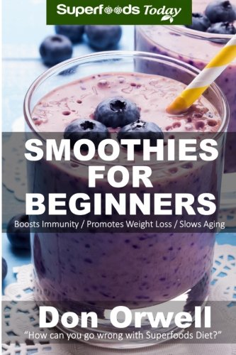 smoothies-for-beginners-120-recipes-whole-foods-diet-heart-healthy-diet-blender-recipes-detox-cleanse-juice-smoothies-for-better-health-smoothies-for-beauty-volume-100
