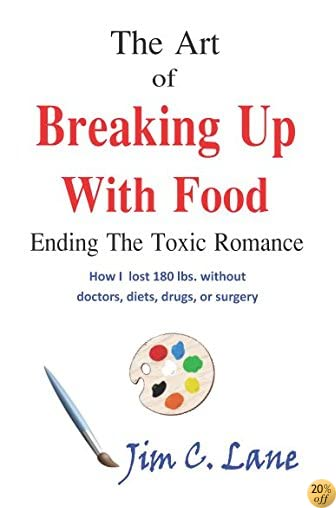 TThe Art of Breaking Up with Food--Ending the Toxic Romance: How I lost 180 lbs without doctors, diets, drugs, or surgery.