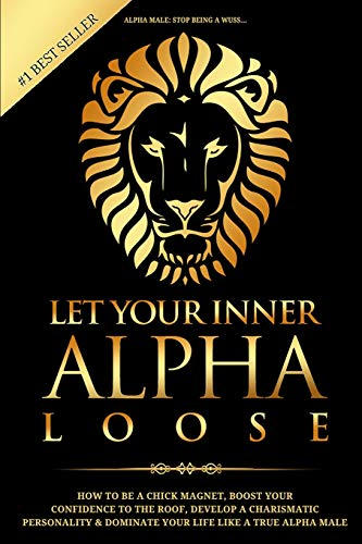 alpha-male-stop-being-a-wuss-let-your-inner-alpha-loose-how-to-be-a-chick-magnet-boost-your-confidence-to-the-roof-develop-a-charismatic-personality-and-dominate-your-life-like-a-true-alpha-male