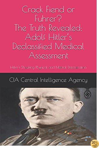 Crack Fiend or Fuhrer? The Truth Revealed: Adolf Hitler's Declassified Medical Assessment: Hitler's Shocking Physical and Mental Deterioration