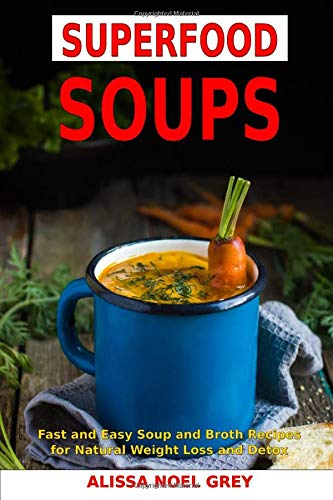 superfood-soups-fast-and-easy-soup-and-broth-recipes-for-natural-weight-loss-and-detox-healthy-recipes-for-weight-loss-souping-soup-diet-and-cleanse