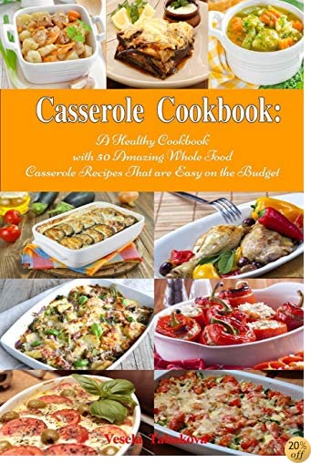 TCasserole Cookbook: A Healthy Cookbook with 50 Amazing Whole Food Casserole Recipes That are Easy on the Budget: Dump Dinners and One-Pot Meals (Healthy Cooking and Eating)