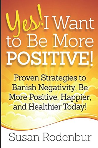 yes-i-want-to-be-more-positive-proven-strategies-to-banish-negativity-be-more-positive-happier-and-healthier-today