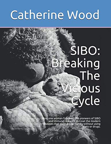 sibo-breaking-the-vicious-cycle-how-one-woman-followed-the-pioneers-of-sibo-and-immune-research-to-treat-the-modern-diseases-that-plagued-her-family-without-using-diets-or-drugs