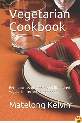 Vegetarian Cookbook: Get hundreds of simple well illustrated vegetarian recipes in one book. (Seraphims Remedies)