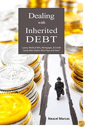 Dealing with Inherited Debt: Loans, Medical Bills, Mortgages, & Credit Cards after Death. Who Pays and How?