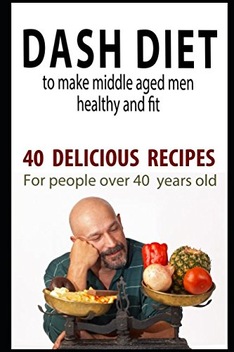 dash-diet-to-make-middle-aged-men-healthy-and-fit-40-delicious-recipes-for-people-over-40-years-old-diets-for-people-over-40-years-old