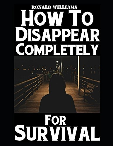 how-to-disappear-completely-for-survival-a-step-by-step-beginners-survival-guide-on-how-to-evade-your-pursuers-go-off-grid-and-begin-a-new-identity-without-leaving-a-trace