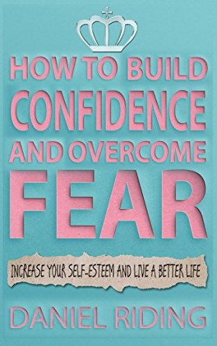 how-to-build-confidence-and-overcome-fear-increase-your-self-esteem-and-live-a-better-life