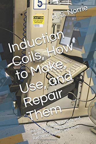 induction-coils-how-to-make-use-and-repair-them-including-ruhmkorff-tesla-and-medical-coils-roentgen-radiography-and-much-more