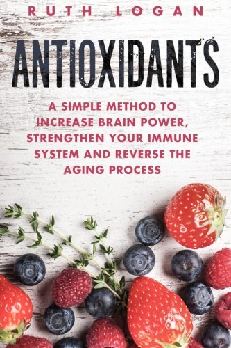 antioxidants-a-simple-method-to-increase-brain-power-strengthen-your-immune-system-and-reverse-the-aging-process-macrobiotics-superfoods-antioxidants
