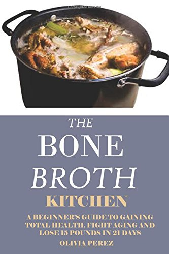 bone-broth-kitchen-a-beginners-guide-to-gaining-total-health-fight-aging-and-lose-15-pounds-in-21days
