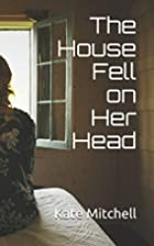 The House Fell on Her Head by Kate Mitchell