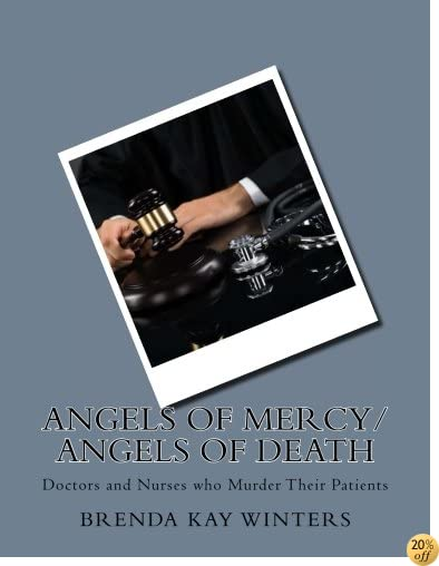TAngels of Mercy/ Angels of Death: Doctors and Nurses who Murder Their Patients