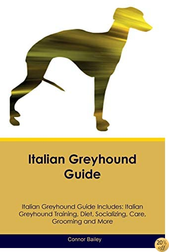 Italian Greyhound Guide Italian Greyhound Guide Includes: Italian Greyhound Training, Diet, Socializing, Care, Grooming, Breeding and More