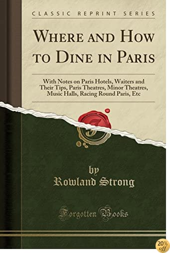 Where and How to Dine in Paris: With Notes on Paris Hotels, Waiters and Their Tips, Paris Theatres, Minor Theatres, Music Halls, Racing Round Paris, Etc (Classic Reprint)