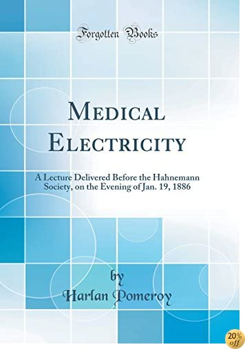 Medical Electricity: A Lecture Delivered Before the Hahnemann Society, on the Evening of Jan. 19, 1886 (Classic Reprint)