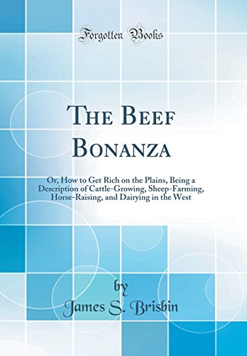 the-beef-bonanza-or-how-to-get-rich-on-the-plains-being-a-description-of-cattle-growing-sheep-farming-horse-raising-and-dairying-in-the-west-classic-reprint