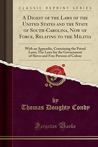 a-digest-of-the-laws-of-the-united-states-and-the-state-of-south-carolina-now-of-force-relating-to-the-militia-with-an-appendix-containing-the-and-free-persons-of-colour-classic-reprint