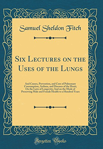 six-lectures-on-the-uses-of-the-lungs-and-causes-prevention-and-cure-of-pulmonary-consumption-asthma-and-diseases-of-the-heart-on-the-laws-of-health-to-a-hundred-years-classic-reprint