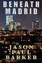 Beneath Madrid by Jason Paul Barker