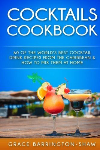 cocktails-cookbook-60-of-the-worlds-best-cocktail-drink-recipes-from-the-caribbean-how-to-mix-them-at-home-cocktails-cocktail-recipes-rum-drink-recipes-most-popular-cocktails