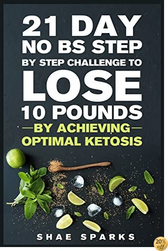 Ketosis: Keto: Ketogenic Diet: 21 Day NO BS Step by Step Challenge to Lose 10 Pounds: Achieve Optimal Ketosis (Keto, Keto Diet, Keto Diet Recipes, Keto Diet Cookbook) (Volume 1)